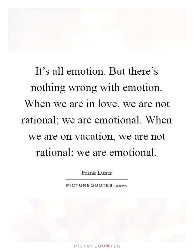 It's all emotion. But there's nothing wrong with emotion. When we are in love, we are not rational; we are emotional. When we are on vacation, we are not rational; we are emotional Picture Quote #1