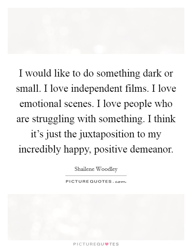 I would like to do something dark or small. I love independent films. I love emotional scenes. I love people who are struggling with something. I think it's just the juxtaposition to my incredibly happy, positive demeanor Picture Quote #1