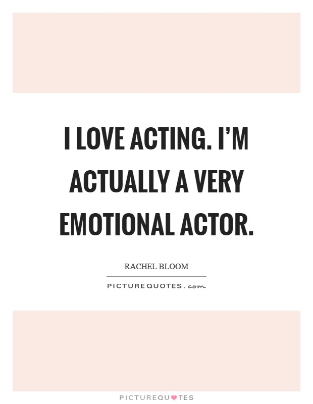 I love acting. I'm actually a very emotional actor Picture Quote #1