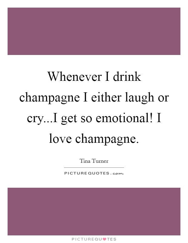Whenever I drink champagne I either laugh or cry...I get so emotional! I love champagne Picture Quote #1
