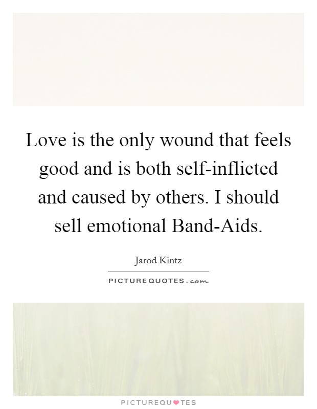 Love is the only wound that feels good and is both self-inflicted and caused by others. I should sell emotional Band-Aids Picture Quote #1