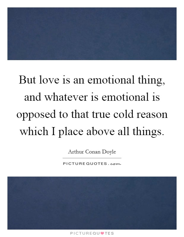 But love is an emotional thing, and whatever is emotional is opposed to that true cold reason which I place above all things Picture Quote #1