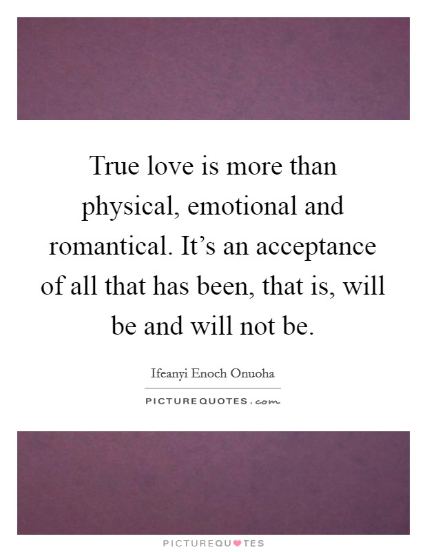 True love is more than physical, emotional and romantical. It's an acceptance of all that has been, that is, will be and will not be. Picture Quote #1
