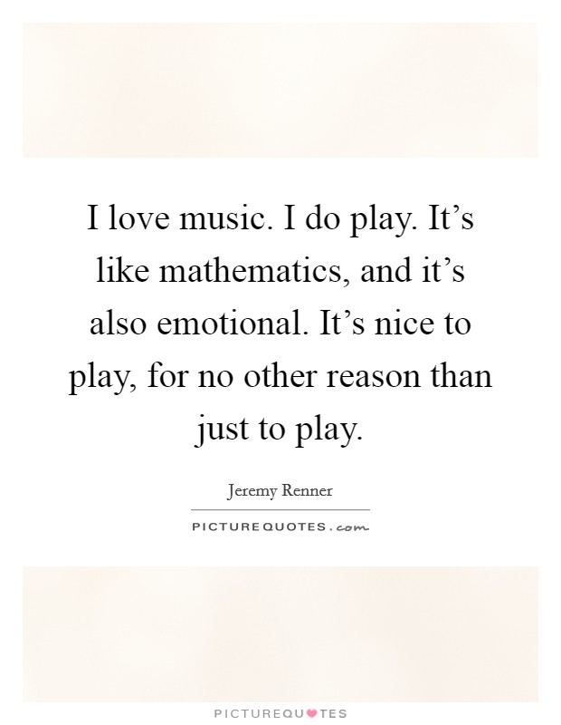 I love music. I do play. It's like mathematics, and it's also emotional. It's nice to play, for no other reason than just to play Picture Quote #1