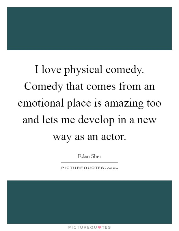 I love physical comedy. Comedy that comes from an emotional place is amazing too and lets me develop in a new way as an actor Picture Quote #1