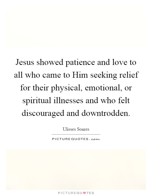 Jesus showed patience and love to all who came to Him seeking relief for their physical, emotional, or spiritual illnesses and who felt discouraged and downtrodden Picture Quote #1