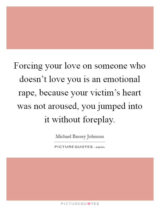 Forcing your love on someone who doesn't love you is an emotional rape, because your victim's heart was not aroused, you jumped into it without foreplay Picture Quote #1