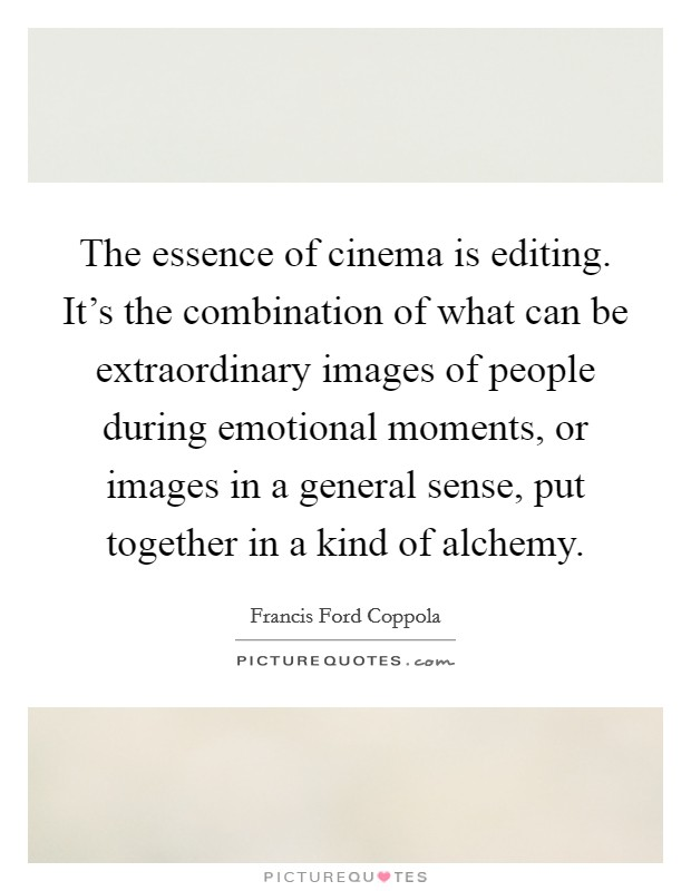 The essence of cinema is editing. It's the combination of what can be extraordinary images of people during emotional moments, or images in a general sense, put together in a kind of alchemy Picture Quote #1