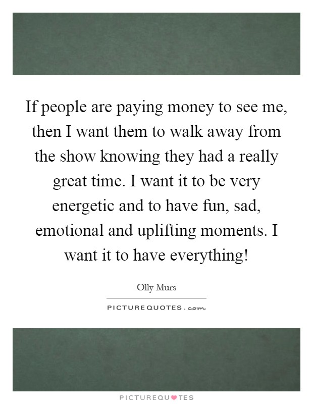 If people are paying money to see me, then I want them to walk away from the show knowing they had a really great time. I want it to be very energetic and to have fun, sad, emotional and uplifting moments. I want it to have everything! Picture Quote #1