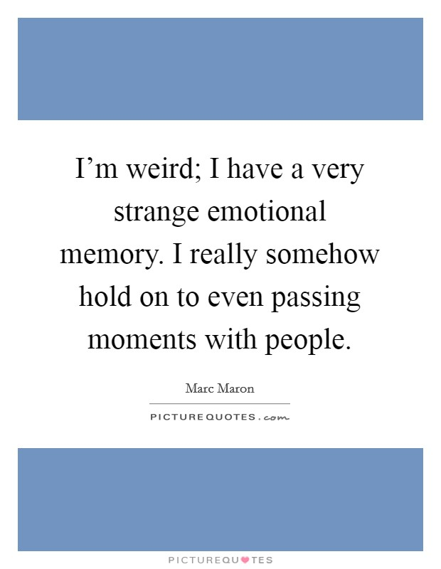 I'm weird; I have a very strange emotional memory. I really somehow hold on to even passing moments with people Picture Quote #1