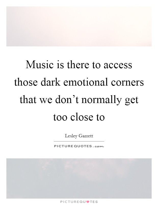 Music is there to access those dark emotional corners that we don't normally get too close to Picture Quote #1