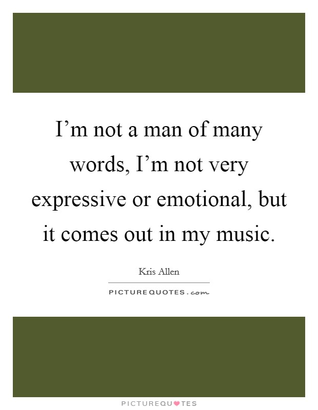 I'm not a man of many words, I'm not very expressive or emotional, but it comes out in my music Picture Quote #1