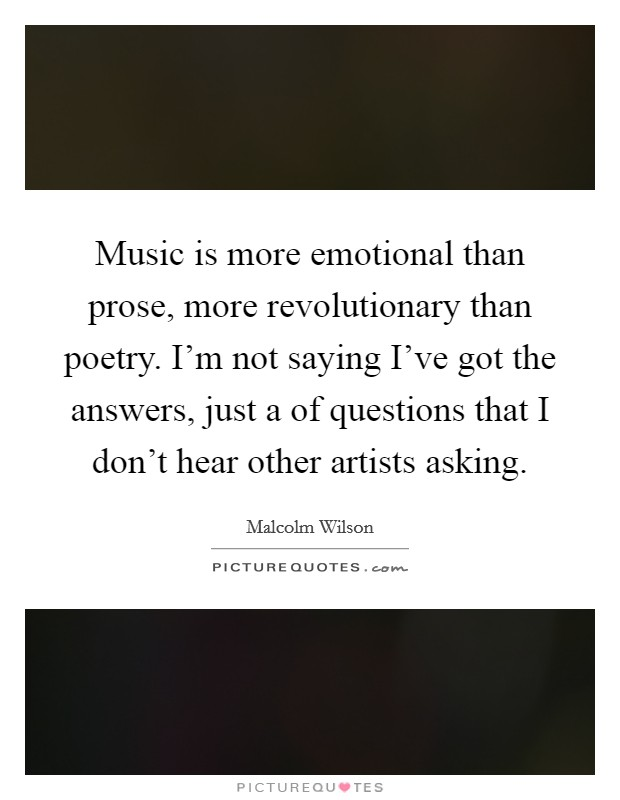 Music is more emotional than prose, more revolutionary than poetry. I'm not saying I've got the answers, just a of questions that I don't hear other artists asking Picture Quote #1