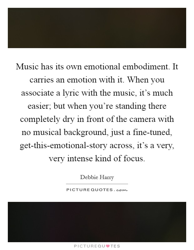 Music has its own emotional embodiment. It carries an emotion with it. When you associate a lyric with the music, it's much easier; but when you're standing there completely dry in front of the camera with no musical background, just a fine-tuned, get-this-emotional-story across, it's a very, very intense kind of focus Picture Quote #1