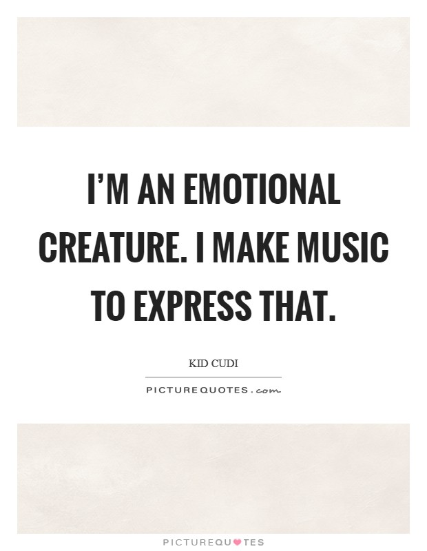 I'm an emotional creature. I make music to express that Picture Quote #1
