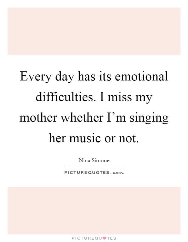 Every day has its emotional difficulties. I miss my mother whether I'm singing her music or not Picture Quote #1