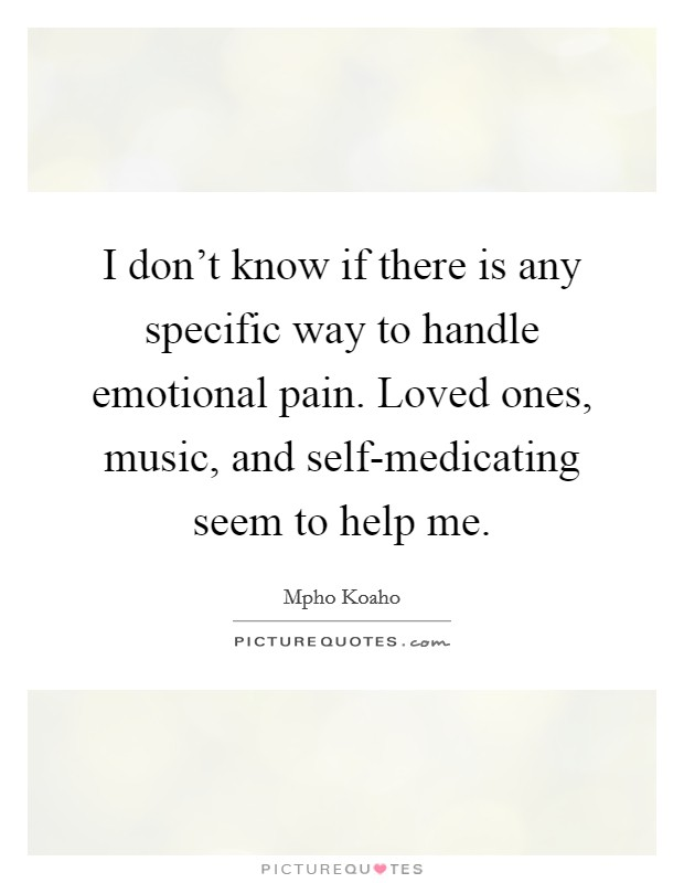 I don't know if there is any specific way to handle emotional pain. Loved ones, music, and self-medicating seem to help me Picture Quote #1