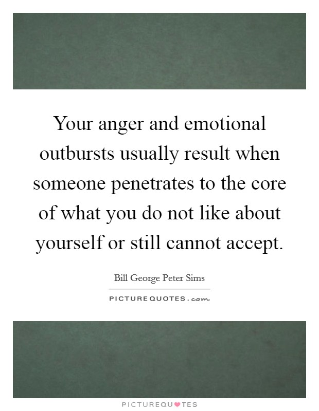 Your anger and emotional outbursts usually result when someone penetrates to the core of what you do not like about yourself or still cannot accept Picture Quote #1