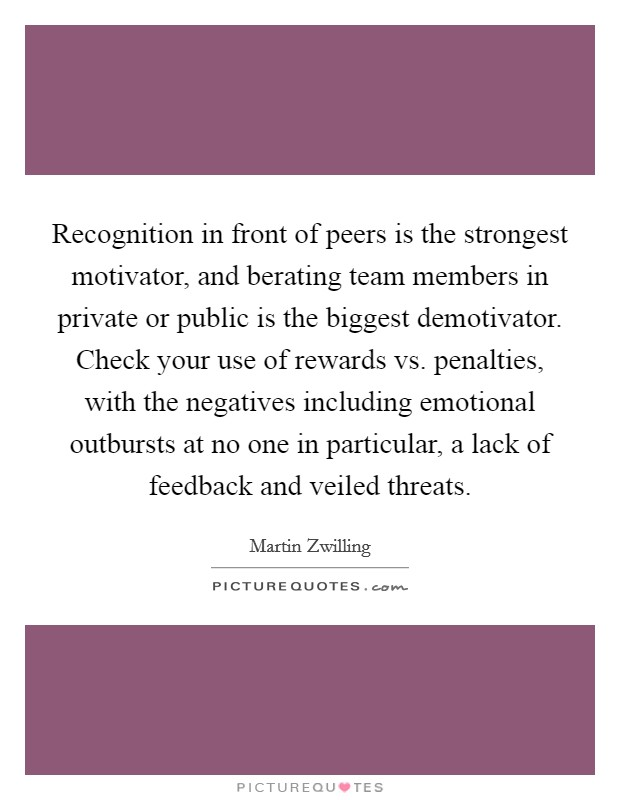 Recognition in front of peers is the strongest motivator, and berating team members in private or public is the biggest demotivator. Check your use of rewards vs. penalties, with the negatives including emotional outbursts at no one in particular, a lack of feedback and veiled threats Picture Quote #1