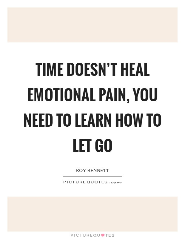 Time doesn't heal emotional pain, you need to learn how to let go Picture Quote #1