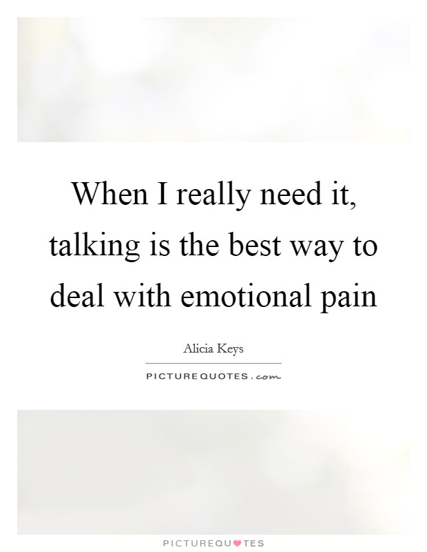 When I really need it, talking is the best way to deal with emotional pain Picture Quote #1
