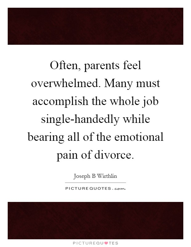 Often, parents feel overwhelmed. Many must accomplish the whole job single-handedly while bearing all of the emotional pain of divorce Picture Quote #1