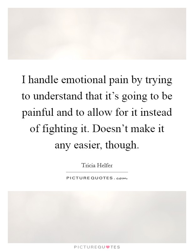 I handle emotional pain by trying to understand that it's going to be painful and to allow for it instead of fighting it. Doesn't make it any easier, though Picture Quote #1