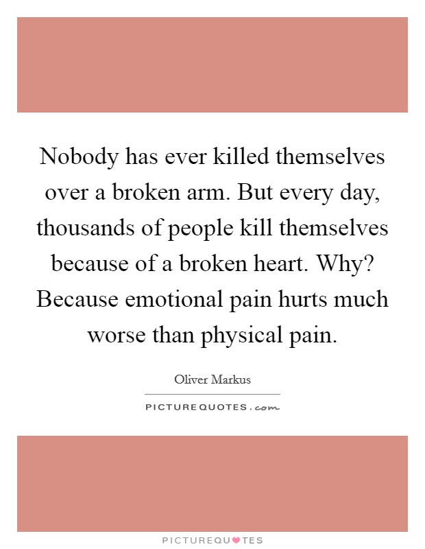 Nobody has ever killed themselves over a broken arm. But every day, thousands of people kill themselves because of a broken heart. Why? Because emotional pain hurts much worse than physical pain Picture Quote #1