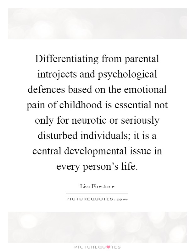 Differentiating from parental introjects and psychological defences based on the emotional pain of childhood is essential not only for neurotic or seriously disturbed individuals; it is a central developmental issue in every person's life Picture Quote #1