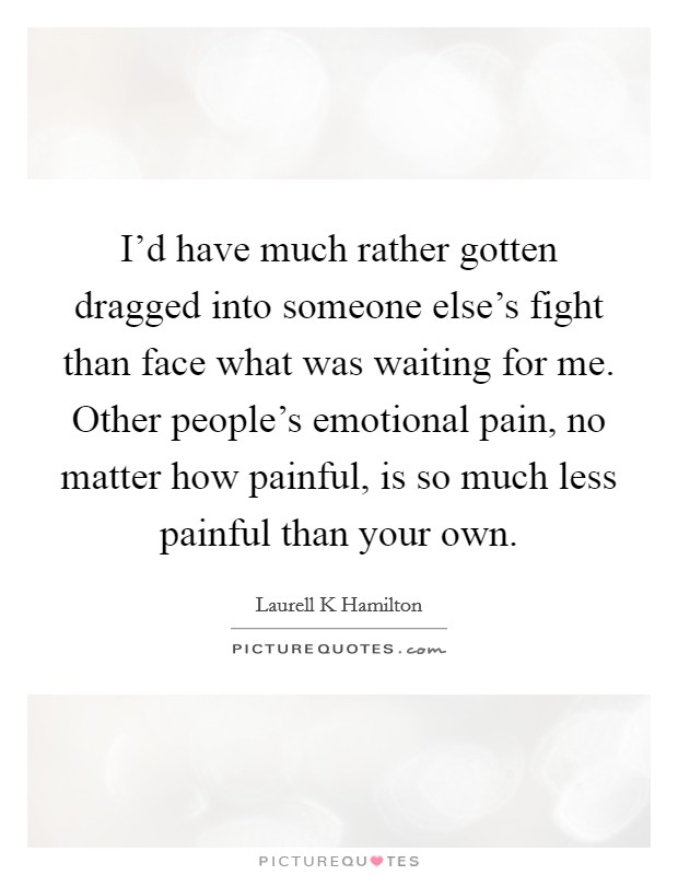 I'd have much rather gotten dragged into someone else's fight than face what was waiting for me. Other people's emotional pain, no matter how painful, is so much less painful than your own Picture Quote #1