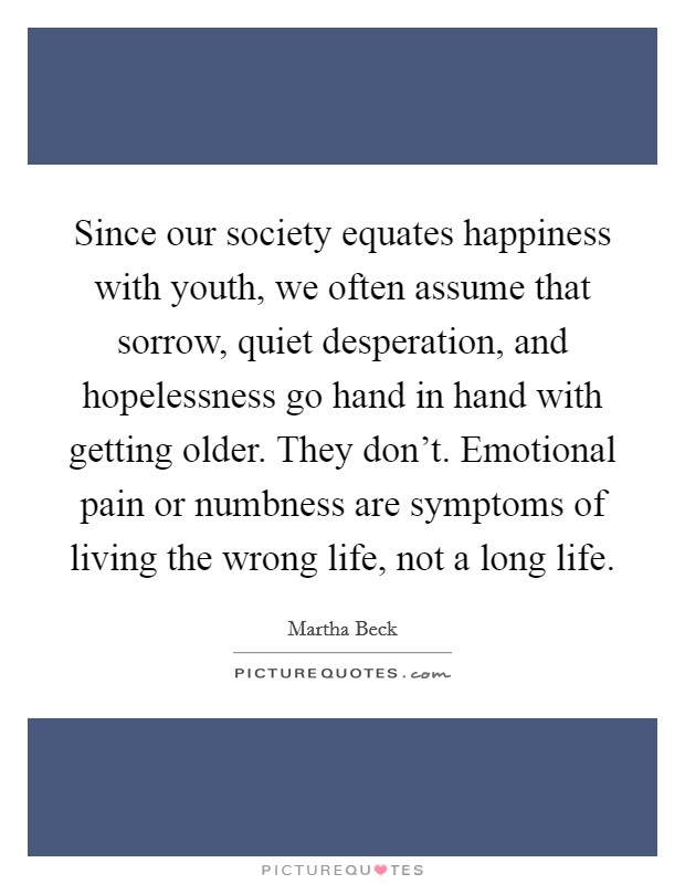 Since our society equates happiness with youth, we often assume that sorrow, quiet desperation, and hopelessness go hand in hand with getting older. They don't. Emotional pain or numbness are symptoms of living the wrong life, not a long life Picture Quote #1