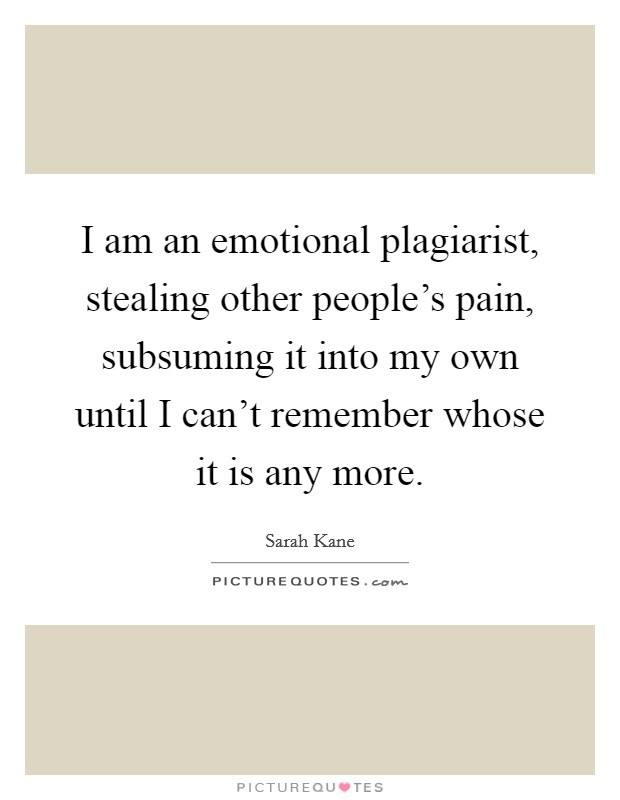 I am an emotional plagiarist, stealing other people's pain, subsuming it into my own until I can't remember whose it is any more Picture Quote #1