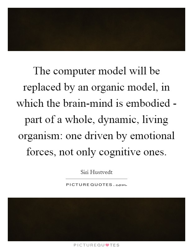 The computer model will be replaced by an organic model, in which the brain-mind is embodied - part of a whole, dynamic, living organism: one driven by emotional forces, not only cognitive ones Picture Quote #1