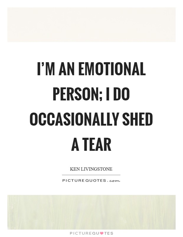 I'm an emotional person; I do occasionally shed a tear Picture Quote #1