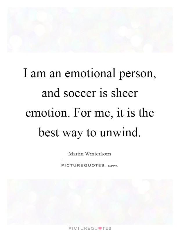 I am an emotional person, and soccer is sheer emotion. For me, it is the best way to unwind Picture Quote #1