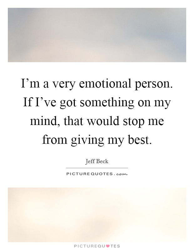 I'm a very emotional person. If I've got something on my mind, that would stop me from giving my best Picture Quote #1