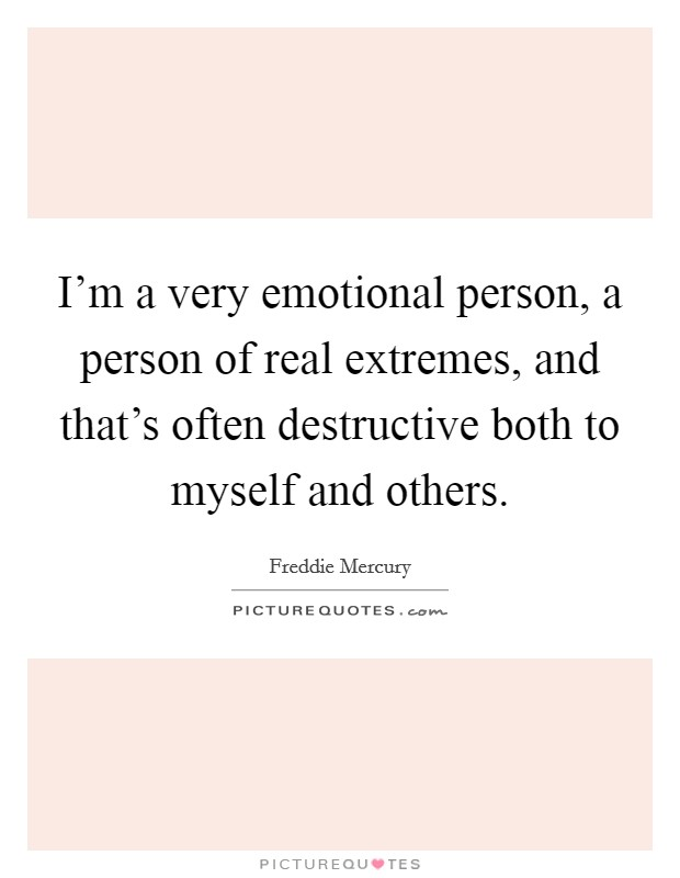 I'm a very emotional person, a person of real extremes, and that's often destructive both to myself and others Picture Quote #1