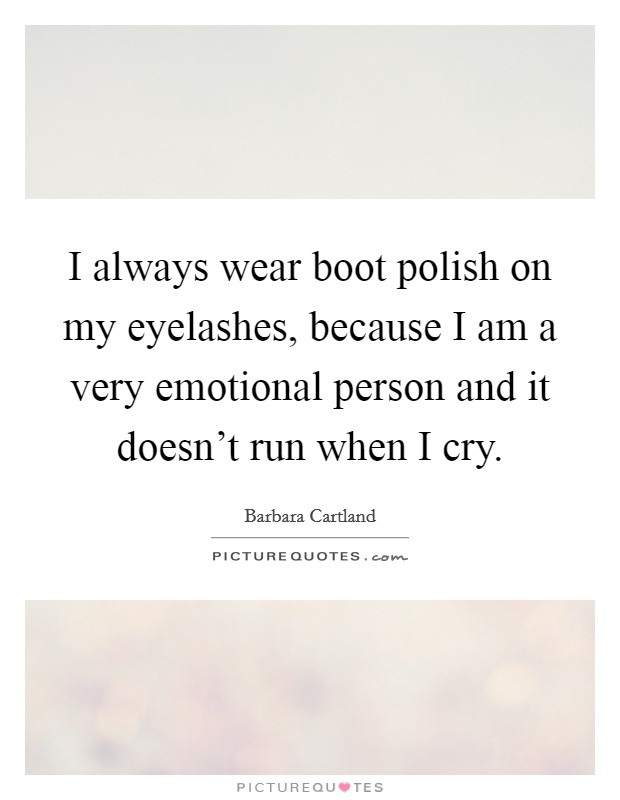I always wear boot polish on my eyelashes, because I am a very emotional person and it doesn't run when I cry Picture Quote #1