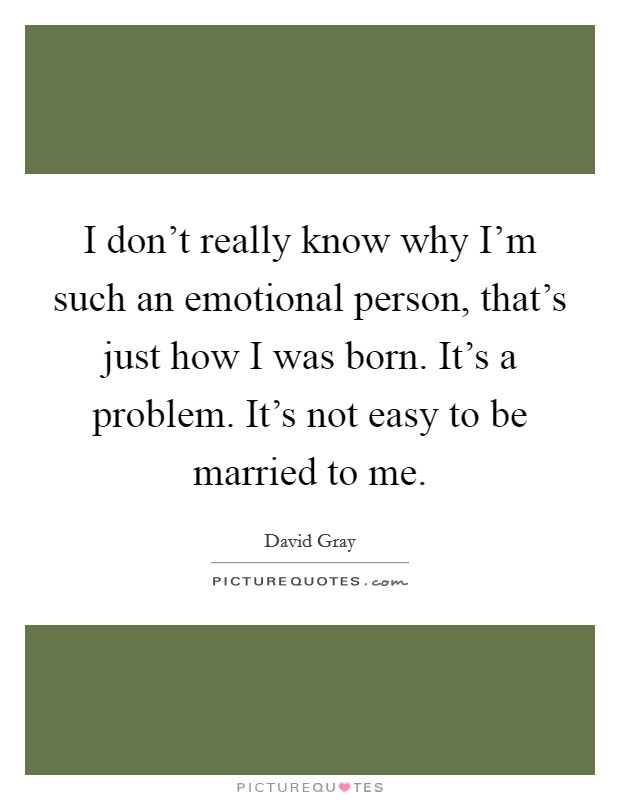 I don't really know why I'm such an emotional person, that's just how I was born. It's a problem. It's not easy to be married to me Picture Quote #1