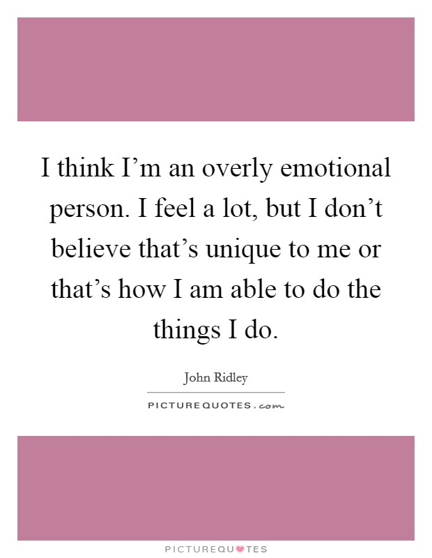 I think I'm an overly emotional person. I feel a lot, but I don't believe that's unique to me or that's how I am able to do the things I do Picture Quote #1