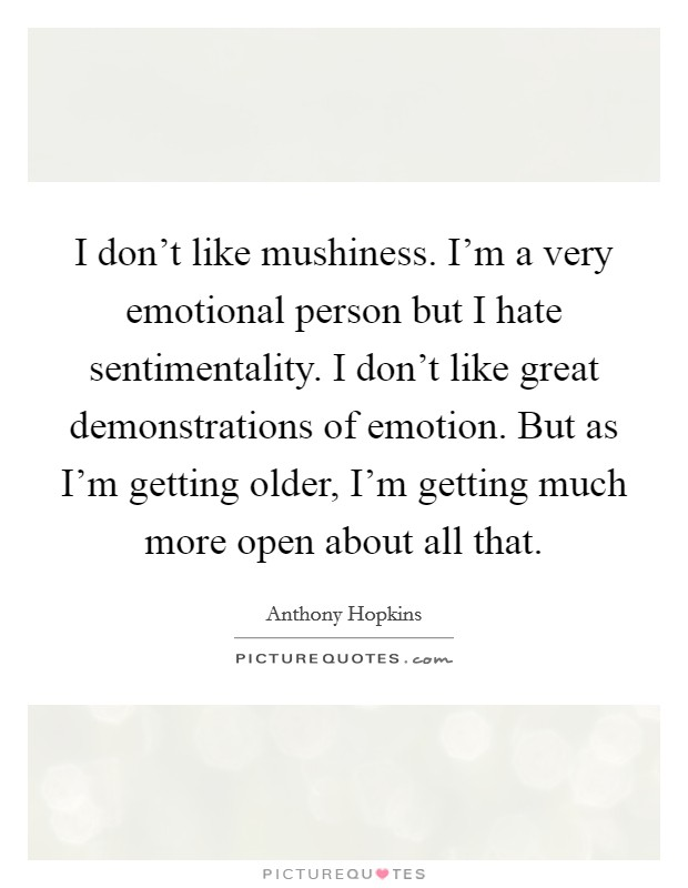 I don't like mushiness. I'm a very emotional person but I hate sentimentality. I don't like great demonstrations of emotion. But as I'm getting older, I'm getting much more open about all that Picture Quote #1