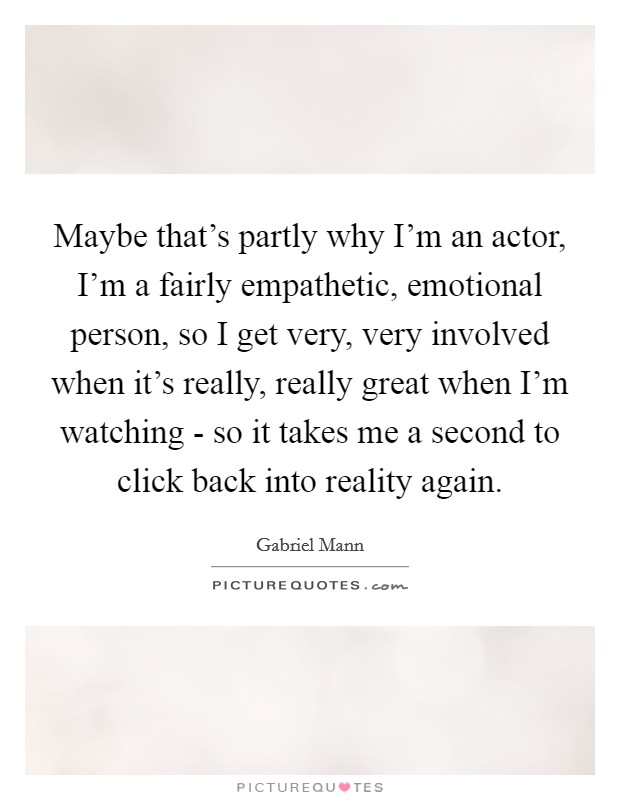Maybe that's partly why I'm an actor, I'm a fairly empathetic, emotional person, so I get very, very involved when it's really, really great when I'm watching - so it takes me a second to click back into reality again Picture Quote #1