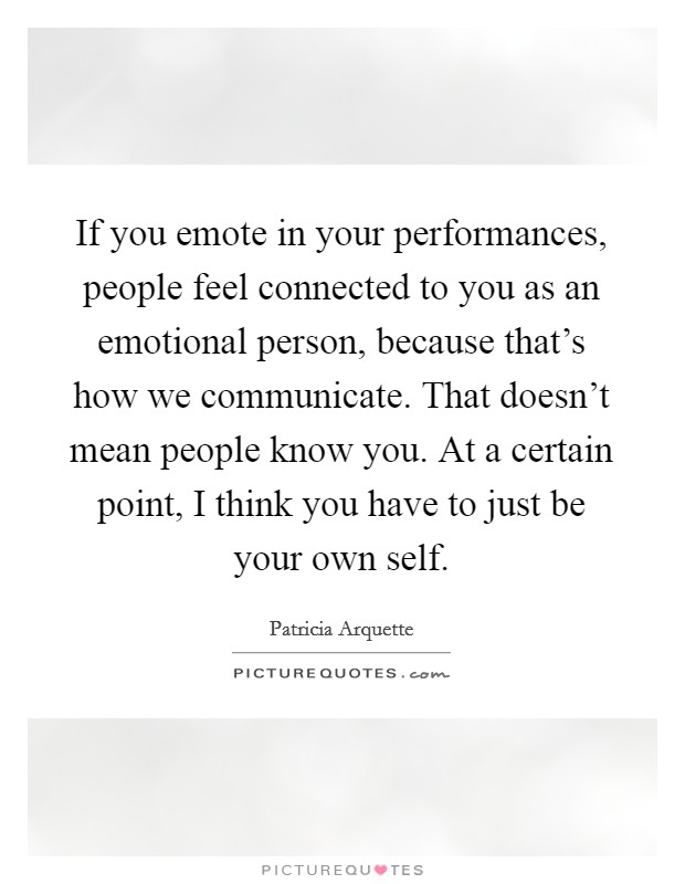 If you emote in your performances, people feel connected to you as an emotional person, because that's how we communicate. That doesn't mean people know you. At a certain point, I think you have to just be your own self Picture Quote #1