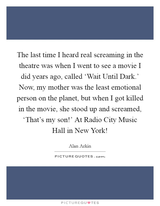 The last time I heard real screaming in the theatre was when I went to see a movie I did years ago, called 'Wait Until Dark.' Now, my mother was the least emotional person on the planet, but when I got killed in the movie, she stood up and screamed, 'That's my son!' At Radio City Music Hall in New York! Picture Quote #1