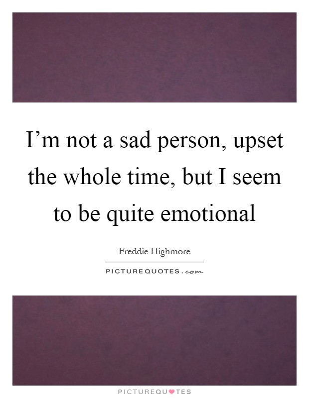 I'm not a sad person, upset the whole time, but I seem to be quite emotional Picture Quote #1