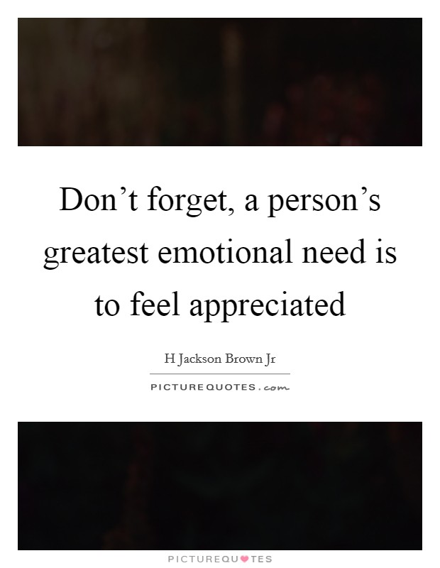 Don't forget, a person's greatest emotional need is to feel appreciated Picture Quote #1