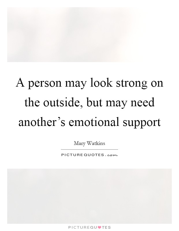 A person may look strong on the outside, but may need another's emotional support Picture Quote #1