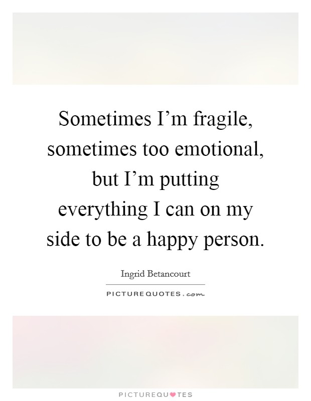 Sometimes I'm fragile, sometimes too emotional, but I'm putting everything I can on my side to be a happy person Picture Quote #1