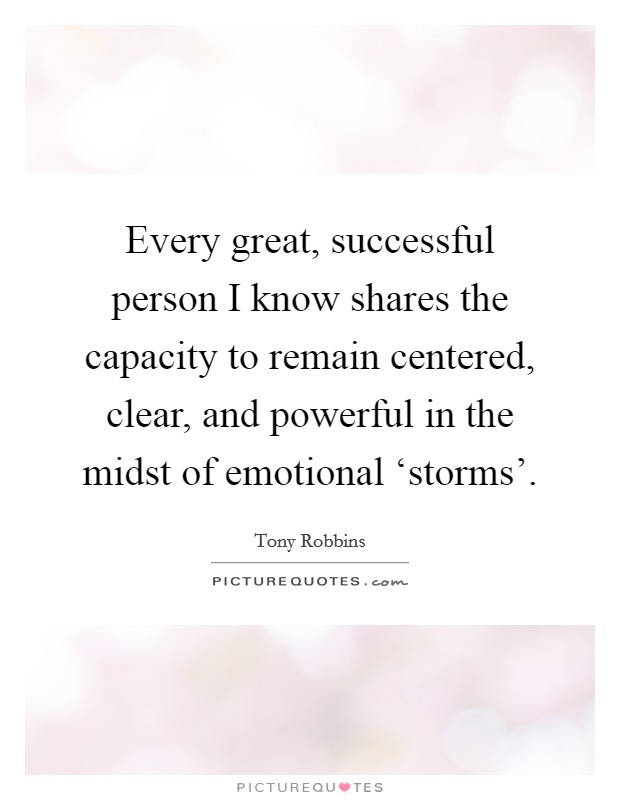 Every great, successful person I know shares the capacity to remain centered, clear, and powerful in the midst of emotional 'storms' Picture Quote #1