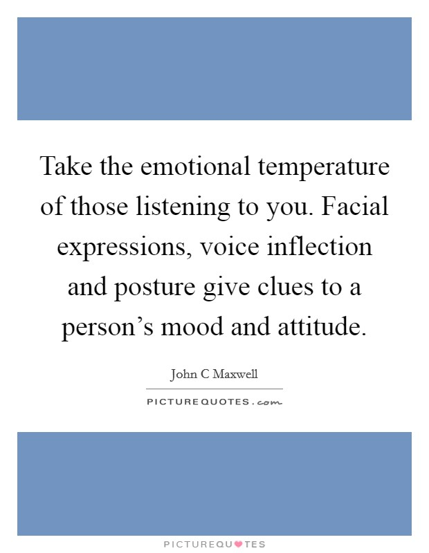 Take the emotional temperature of those listening to you. Facial expressions, voice inflection and posture give clues to a person's mood and attitude Picture Quote #1
